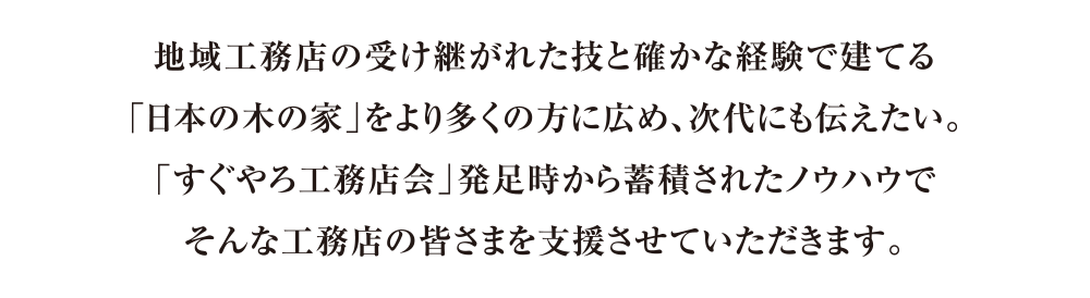地域工務店の受け継がれた技と確かな経験で建てる 「日本の木の家」をより多くの方に広め、次代にも伝えたい。 「すぐやろ工務店会」発足時から蓄積されたノウハウで そんな工務店の皆さまを支援させていただきます。
